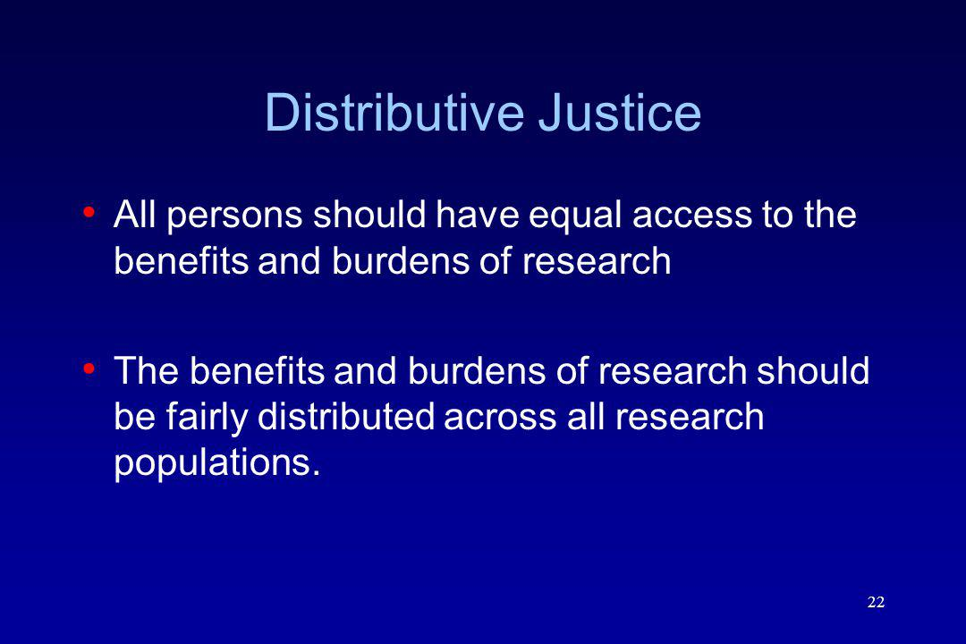 22 Distributive Justice All persons should have equal access to the benefits and burdens of research The benefits and burdens of research should be fairly distributed across all research populations.