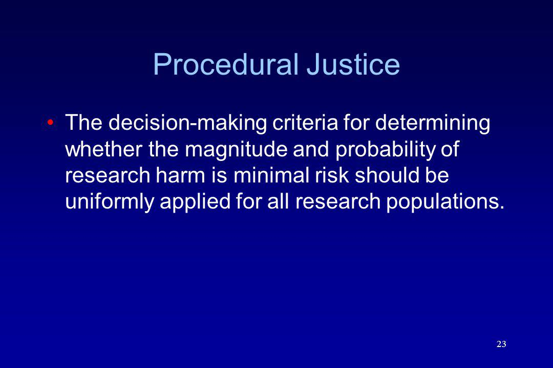 23 Procedural Justice The decision-making criteria for determining whether the magnitude and probability of research harm is minimal risk should be uniformly applied for all research populations.