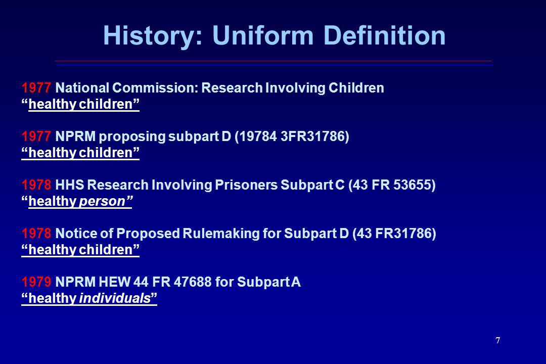 7 History: Uniform Definition 1977 National Commission: Research Involving Children healthy children 1977 NPRM proposing subpart D (19784 3FR31786) healthy children 1978 HHS Research Involving Prisoners Subpart C (43 FR 53655) healthy person 1978 Notice of Proposed Rulemaking for Subpart D (43 FR31786) healthy children 1979 NPRM HEW 44 FR 47688 for Subpart A healthy individuals