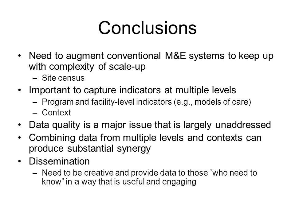Conclusions Need to augment conventional M&E systems to keep up with complexity of scale-up –Site census Important to capture indicators at multiple l