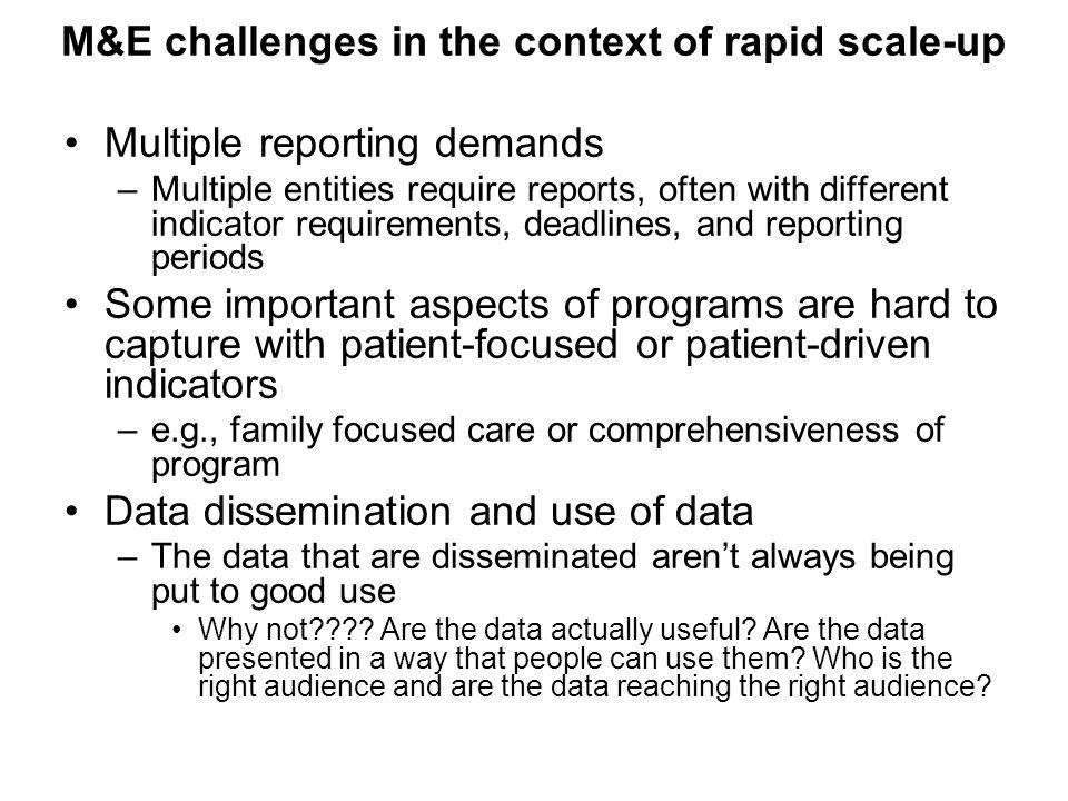 M&E challenges in the context of rapid scale-up Multiple reporting demands –Multiple entities require reports, often with different indicator requirem