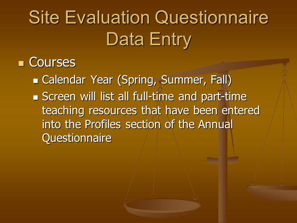 Site Evaluation Questionnaire Data Entry Courses Courses Calendar Year (Spring, Summer, Fall) Calendar Year (Spring, Summer, Fall) Screen will list all full-time and part-time teaching resources that have been entered into the Profiles section of the Annual Questionnaire Screen will list all full-time and part-time teaching resources that have been entered into the Profiles section of the Annual Questionnaire