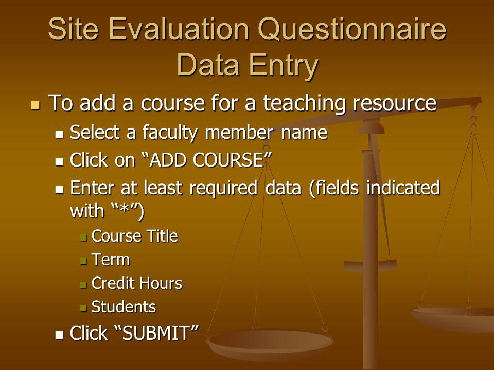 Site Evaluation Questionnaire Data Entry To add a course for a teaching resource To add a course for a teaching resource Select a faculty member name Select a faculty member name Click on ADD COURSE Click on ADD COURSE Enter at least required data (fields indicated with *) Enter at least required data (fields indicated with *) Course Title Course Title Term Term Credit Hours Credit Hours Students Students Click SUBMIT Click SUBMIT