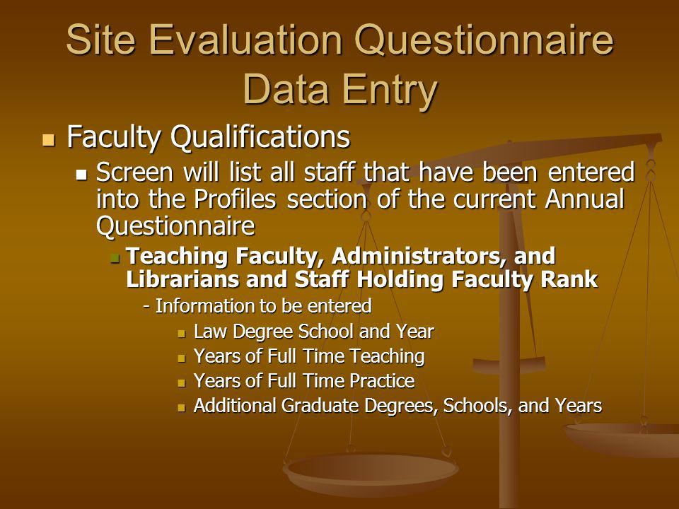 Faculty Qualifications Faculty Qualifications Screen will list all staff that have been entered into the Profiles section of the current Annual Questionnaire Screen will list all staff that have been entered into the Profiles section of the current Annual Questionnaire Teaching Faculty, Administrators, and Librarians and Staff Holding Faculty Rank Teaching Faculty, Administrators, and Librarians and Staff Holding Faculty Rank - Information to be entered Law Degree School and Year Law Degree School and Year Years of Full Time Teaching Years of Full Time Teaching Years of Full Time Practice Years of Full Time Practice Additional Graduate Degrees, Schools, and Years Additional Graduate Degrees, Schools, and Years