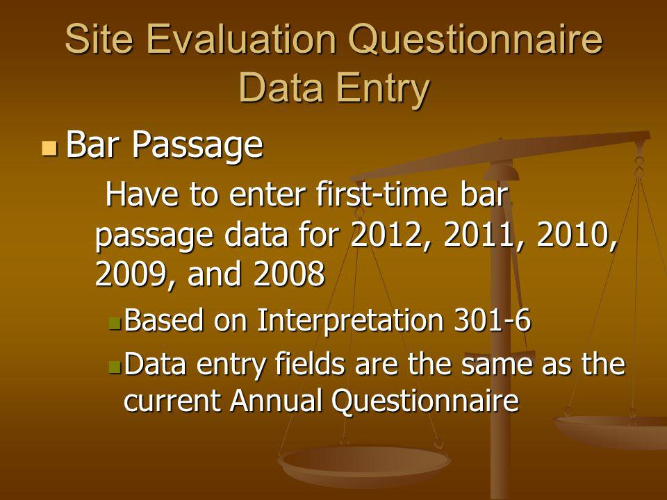 Bar Passage Bar Passage Have to enter first-time bar passage data for 2012, 2011, 2010, 2009, and 2008 Have to enter first-time bar passage data for 2012, 2011, 2010, 2009, and 2008 Based on Interpretation 301-6 Based on Interpretation 301-6 Data entry fields are the same as the current Annual Questionnaire Data entry fields are the same as the current Annual Questionnaire