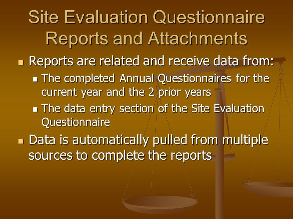 Site Evaluation Questionnaire Reports and Attachments Reports are related and receive data from: Reports are related and receive data from: The completed Annual Questionnaires for the current year and the 2 prior years The completed Annual Questionnaires for the current year and the 2 prior years The data entry section of the Site Evaluation Questionnaire The data entry section of the Site Evaluation Questionnaire Data is automatically pulled from multiple sources to complete the reports Data is automatically pulled from multiple sources to complete the reports