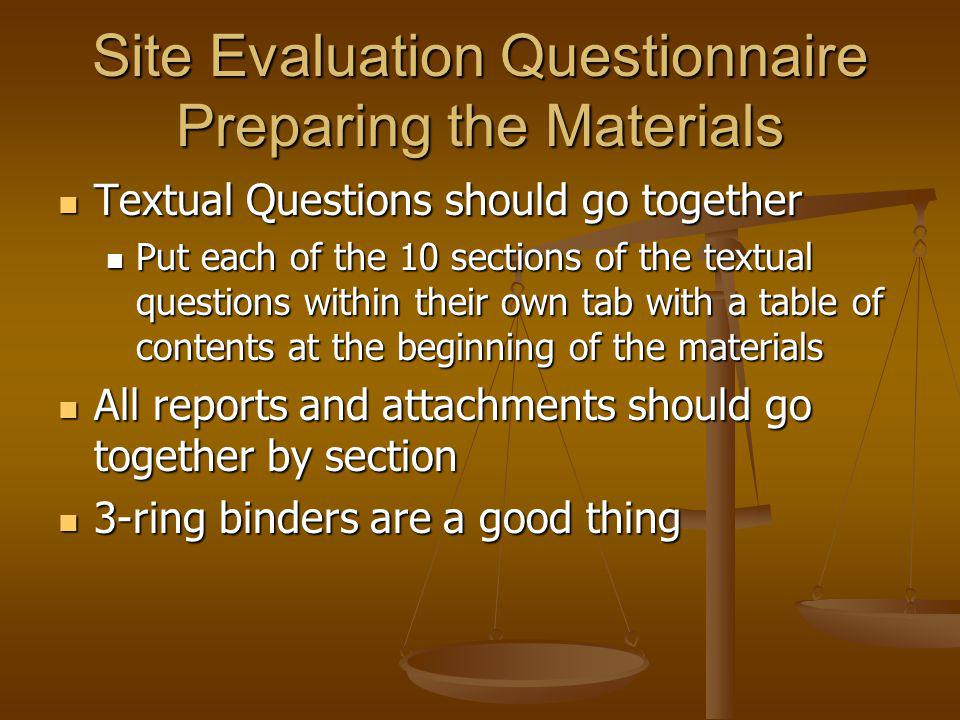 Site Evaluation Questionnaire Preparing the Materials Textual Questions should go together Textual Questions should go together Put each of the 10 sections of the textual questions within their own tab with a table of contents at the beginning of the materials Put each of the 10 sections of the textual questions within their own tab with a table of contents at the beginning of the materials All reports and attachments should go together by section All reports and attachments should go together by section 3-ring binders are a good thing 3-ring binders are a good thing