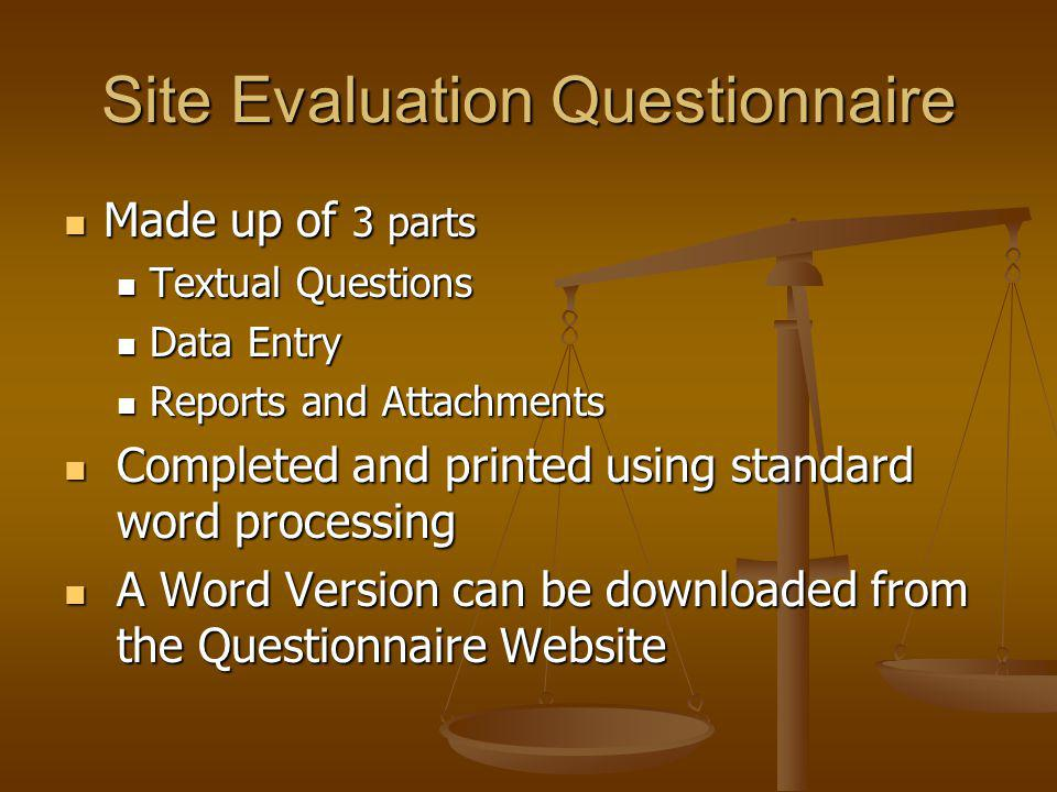 Site Evaluation Questionnaire Made up of 3 parts Made up of 3 parts Textual Questions Textual Questions Data Entry Data Entry Reports and Attachments Reports and Attachments Completed and printed using standard word processing Completed and printed using standard word processing A Word Version can be downloaded from the Questionnaire Website A Word Version can be downloaded from the Questionnaire Website