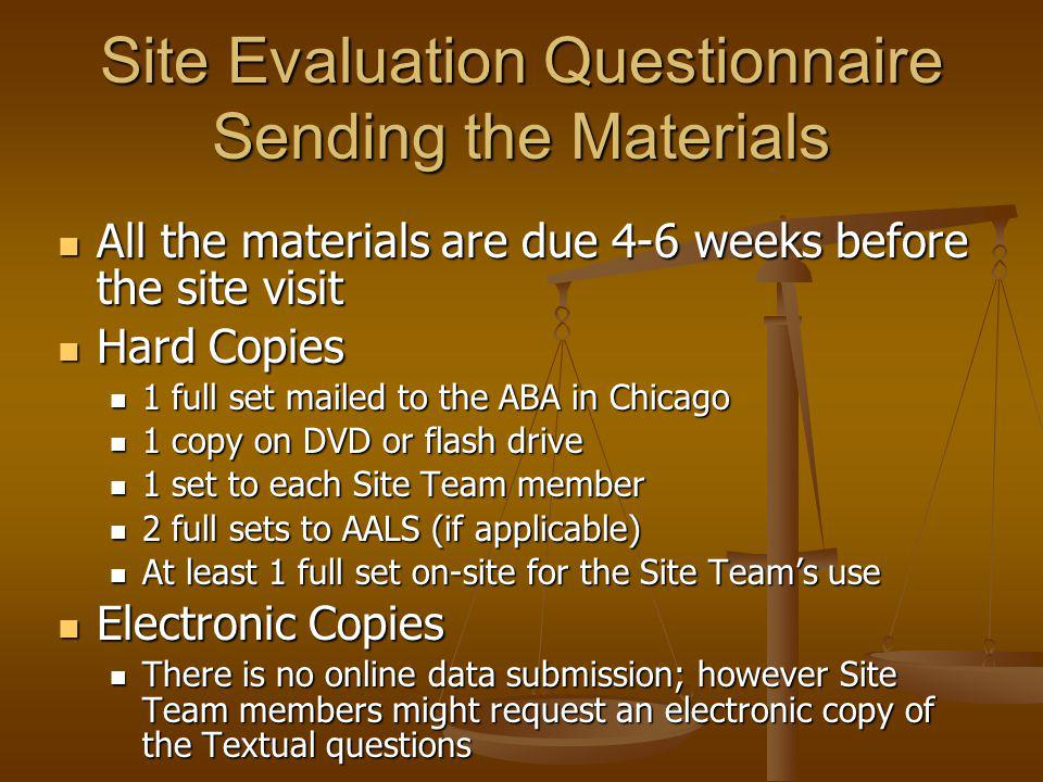 Site Evaluation Questionnaire Sending the Materials All the materials are due 4-6 weeks before the site visit All the materials are due 4-6 weeks before the site visit Hard Copies Hard Copies 1 full set mailed to the ABA in Chicago 1 full set mailed to the ABA in Chicago 1 copy on DVD or flash drive 1 copy on DVD or flash drive 1 set to each Site Team member 1 set to each Site Team member 2 full sets to AALS (if applicable) 2 full sets to AALS (if applicable) At least 1 full set on-site for the Site Teams use At least 1 full set on-site for the Site Teams use Electronic Copies Electronic Copies There is no online data submission; however Site Team members might request an electronic copy of the Textual questions There is no online data submission; however Site Team members might request an electronic copy of the Textual questions