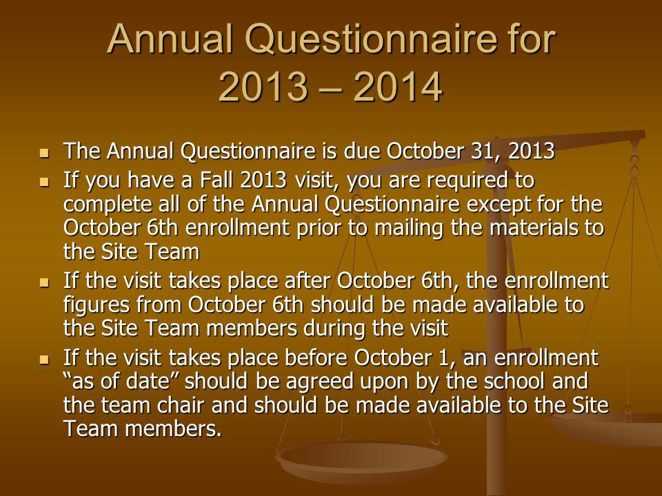 Annual Questionnaire for 2013 – 2014 The Annual Questionnaire is due October 31, 2013 The Annual Questionnaire is due October 31, 2013 If you have a Fall 2013 visit, you are required to complete all of the Annual Questionnaire except for the October 6th enrollment prior to mailing the materials to the Site Team If you have a Fall 2013 visit, you are required to complete all of the Annual Questionnaire except for the October 6th enrollment prior to mailing the materials to the Site Team If the visit takes place after October 6th, the enrollment figures from October 6th should be made available to the Site Team members during the visit If the visit takes place after October 6th, the enrollment figures from October 6th should be made available to the Site Team members during the visit If the visit takes place before October 1, an enrollment as of date should be agreed upon by the school and the team chair and should be made available to the Site Team members.