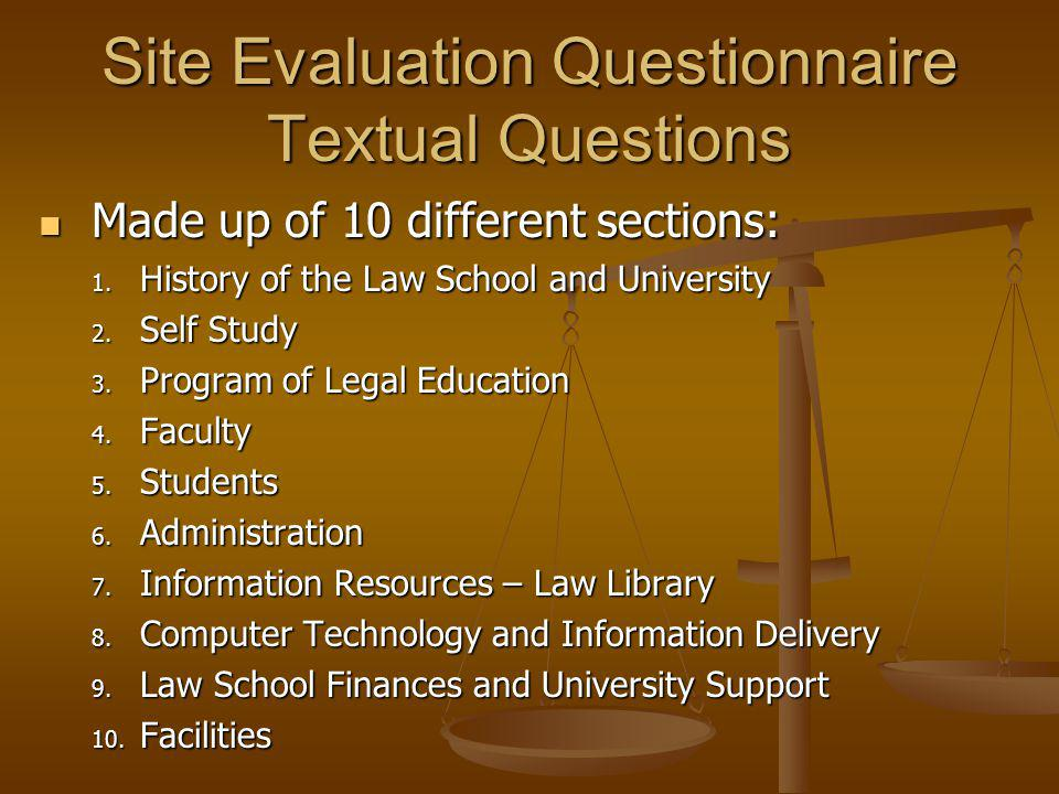 Site Evaluation Questionnaire Textual Questions Made up of 10 different sections: Made up of 10 different sections: 1. History of the Law School and U