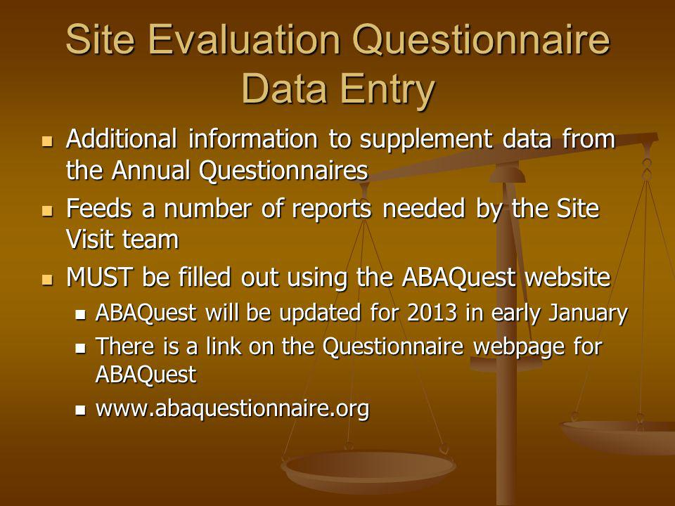 Site Evaluation Questionnaire Data Entry Additional information to supplement data from the Annual Questionnaires Additional information to supplement data from the Annual Questionnaires Feeds a number of reports needed by the Site Visit team Feeds a number of reports needed by the Site Visit team MUST be filled out using the ABAQuest website MUST be filled out using the ABAQuest website ABAQuest will be updated for 2013 in early January ABAQuest will be updated for 2013 in early January There is a link on the Questionnaire webpage for ABAQuest There is a link on the Questionnaire webpage for ABAQuest www.abaquestionnaire.org www.abaquestionnaire.org