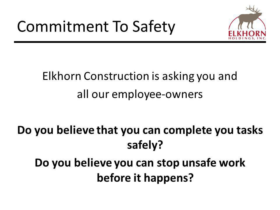 Commitment To Safety Elkhorn Construction is asking you and all our employee-owners Do you believe that you can complete you tasks safely.