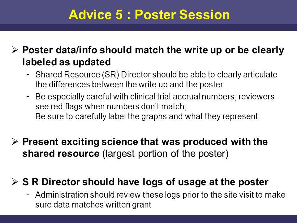 Advice 5 : Poster Session Poster data/info should match the write up or be clearly labeled as updated ­ Shared Resource (SR) Director should be able to clearly articulate the differences between the write up and the poster ­ Be especially careful with clinical trial accrual numbers; reviewers see red flags when numbers dont match; Be sure to carefully label the graphs and what they represent Present exciting science that was produced with the shared resource (largest portion of the poster) S R Director should have logs of usage at the poster ­ Administration should review these logs prior to the site visit to make sure data matches written grant