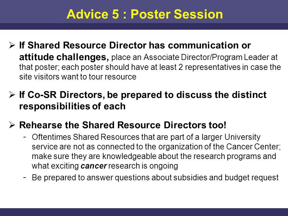 Advice 5 : Poster Session If Shared Resource Director has communication or attitude challenges, place an Associate Director/Program Leader at that poster; each poster should have at least 2 representatives in case the site visitors want to tour resource If Co-SR Directors, be prepared to discuss the distinct responsibilities of each Rehearse the Shared Resource Directors too.