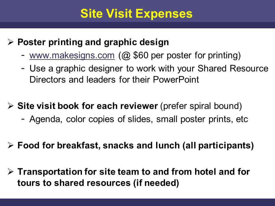 Site Visit Expenses Poster printing and graphic design ­ www.makesigns.com (@ $60 per poster for printing) www.makesigns.com ­ Use a graphic designer to work with your Shared Resource Directors and leaders for their PowerPoint Site visit book for each reviewer (prefer spiral bound) ­ Agenda, color copies of slides, small poster prints, etc Food for breakfast, snacks and lunch (all participants) Transportation for site team to and from hotel and for tours to shared resources (if needed)