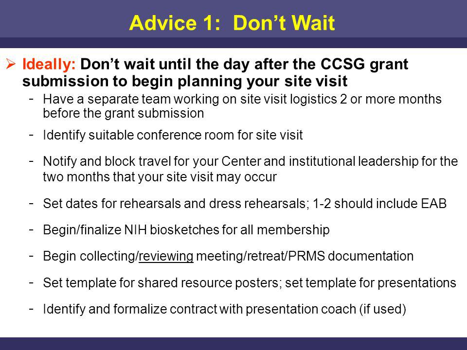 Advice 1: Dont Wait Ideally: Dont wait until the day after the CCSG grant submission to begin planning your site visit ­ Have a separate team working