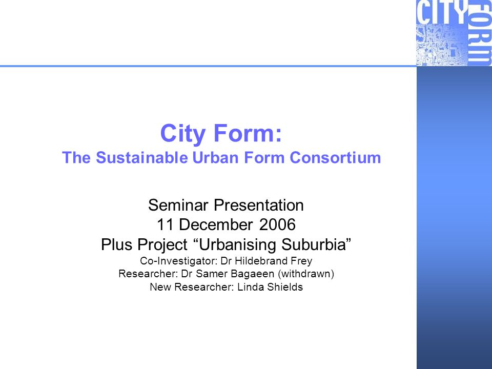 City Form: Urbanising Suburbia City Form: The Sustainable Urban Form Consortium Seminar Presentation 11 December 2006 Plus Project Urbanising Suburbia