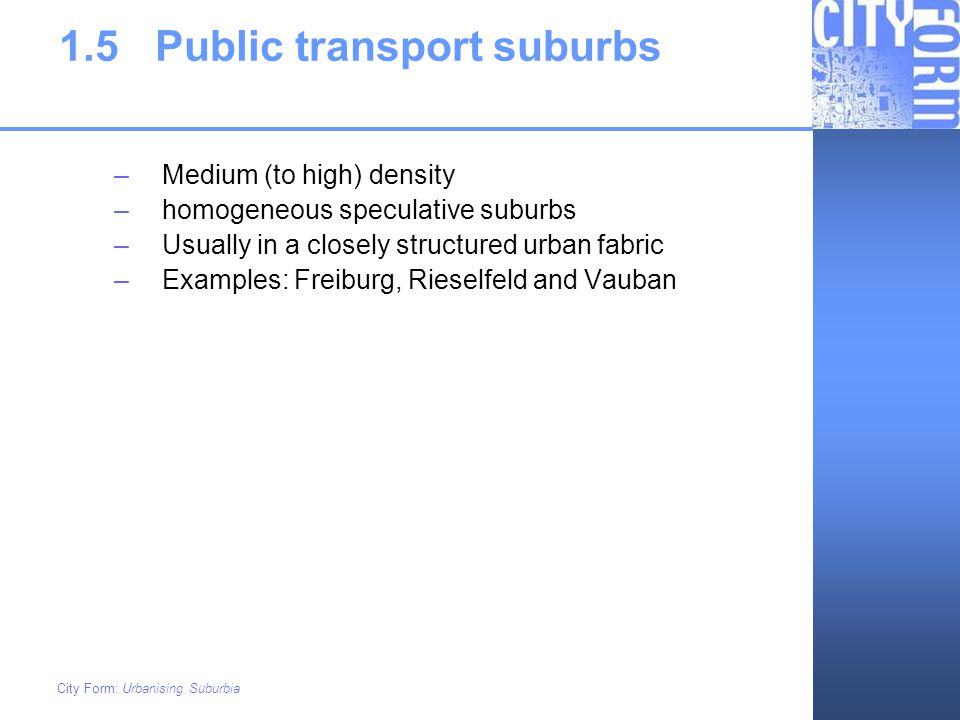 City Form: Urbanising Suburbia 1.5Public transport suburbs –Medium (to high) density –homogeneous speculative suburbs –Usually in a closely structured