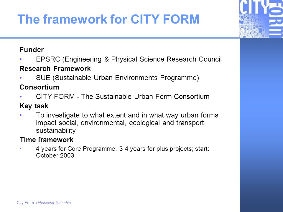City Form: Urbanising Suburbia CITY FORM: Core Programme Research Teams De Montfort University –IESD (Institute for Energy & Sustainable Development) Heriot-Watt University –BES (Building Engineering & Surveying) –SBE (School of the Built Environment) Oxford Brookes University –OCSD (Oxford Centre for Sustainable Development) Sheffield University –APS (Animal & Plant Science) Strathclyde University –CE (Civil Engineering)