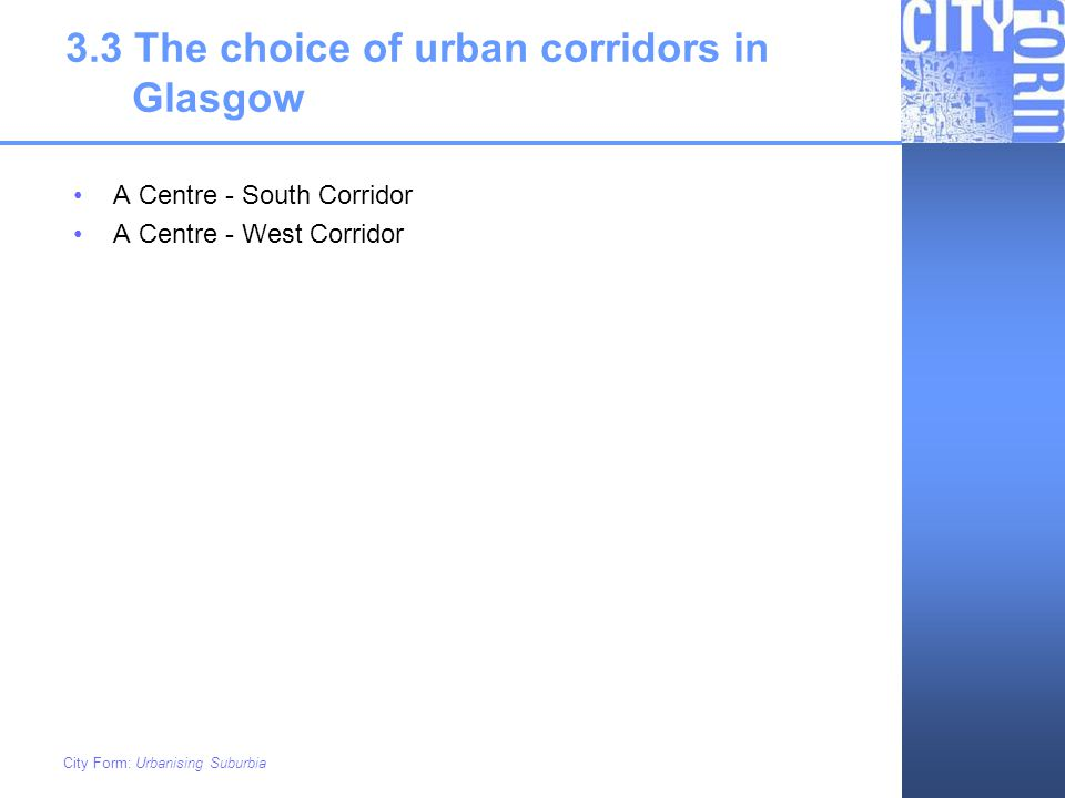 City Form: Urbanising Suburbia 3.3 The choice of urban corridors in Glasgow A Centre - South Corridor A Centre - West Corridor
