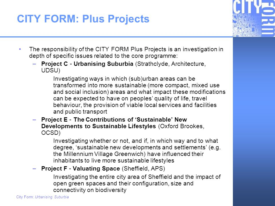 City Form: Urbanising Suburbia City Form - Scope Sustainable Urban Behaviour & Lifestyles Valuing Open Space Urbanising Suburbia Core Sustainable Urban Form Urban Form Transport Environmental EconomicSocial Integrated Core Project