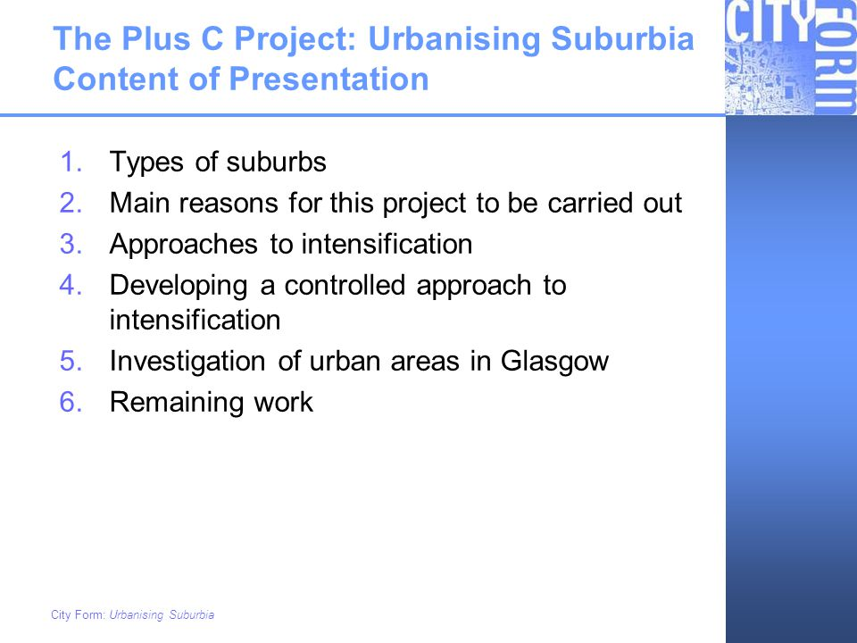 City Form: Urbanising Suburbia The Plus C Project: Urbanising Suburbia Content of Presentation 1.Types of suburbs 2.Main reasons for this project to b