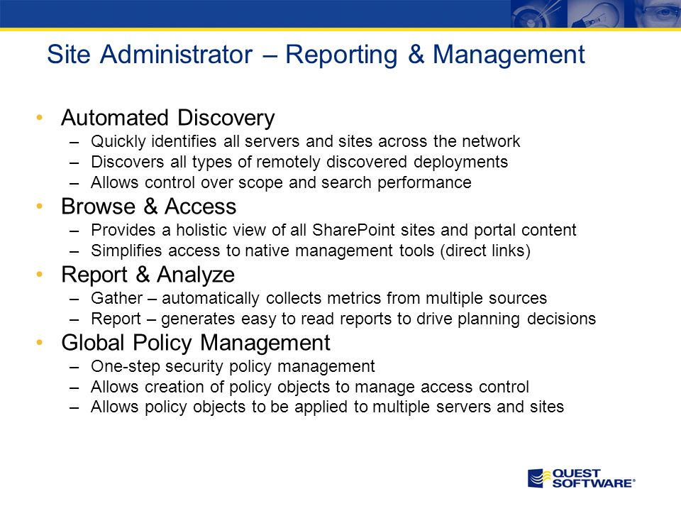 Site Administrator – Reporting & Management Automated Discovery –Quickly identifies all servers and sites across the network –Discovers all types of remotely discovered deployments –Allows control over scope and search performance Browse & Access –Provides a holistic view of all SharePoint sites and portal content –Simplifies access to native management tools (direct links) Report & Analyze –Gather – automatically collects metrics from multiple sources –Report – generates easy to read reports to drive planning decisions Global Policy Management –One-step security policy management –Allows creation of policy objects to manage access control –Allows policy objects to be applied to multiple servers and sites