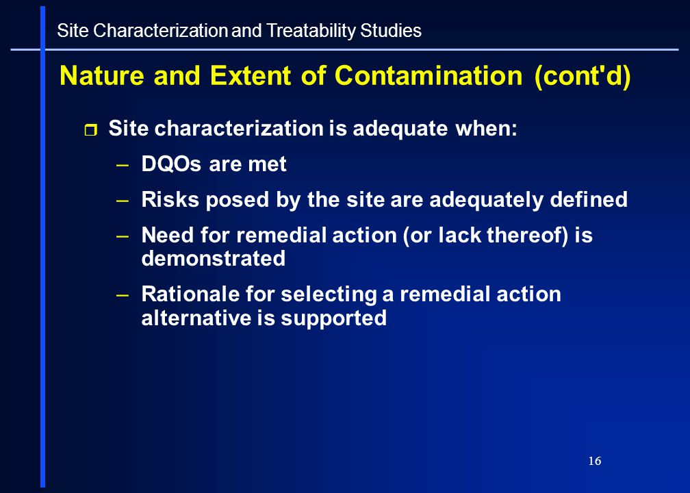 16 Nature and Extent of Contamination (cont'd) Site characterization is adequate when: –DQOs are met –Risks posed by the site are adequately defined –