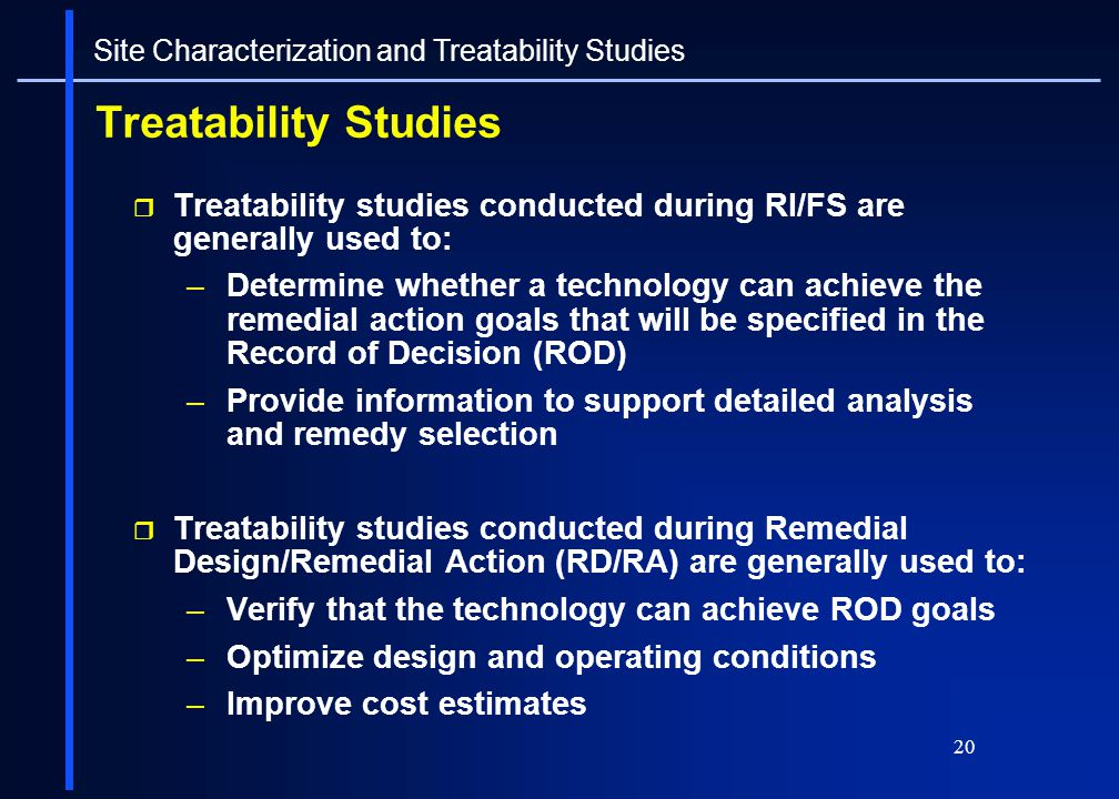 20 Treatability Studies Treatability studies conducted during RI/FS are generally used to: –Determine whether a technology can achieve the remedial ac
