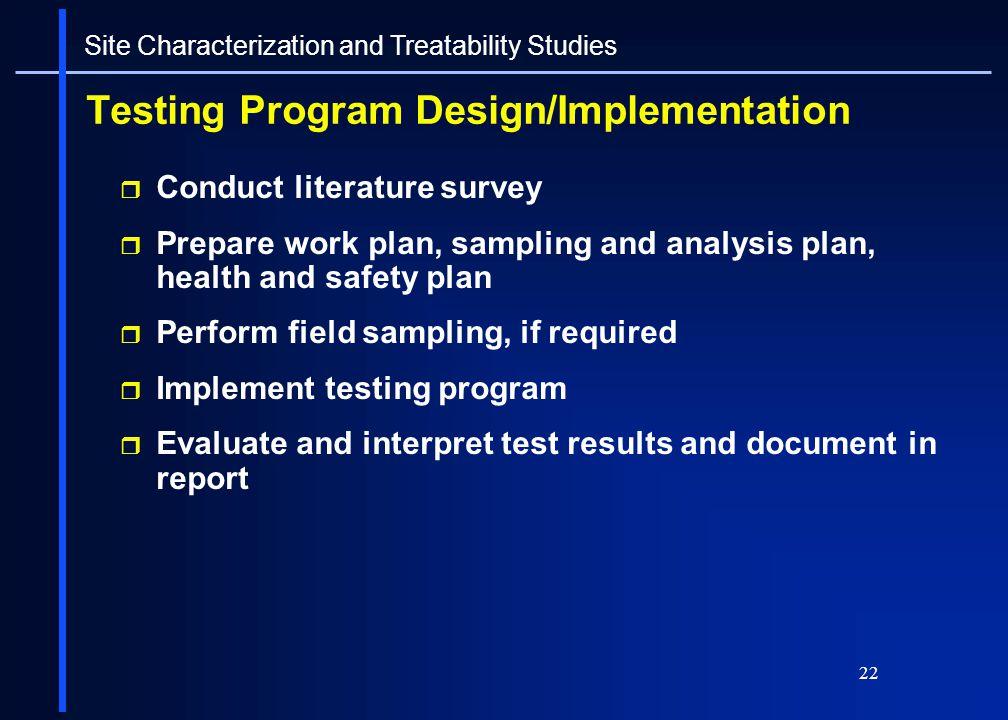 22 Testing Program Design/Implementation Conduct literature survey Prepare work plan, sampling and analysis plan, health and safety plan Perform field