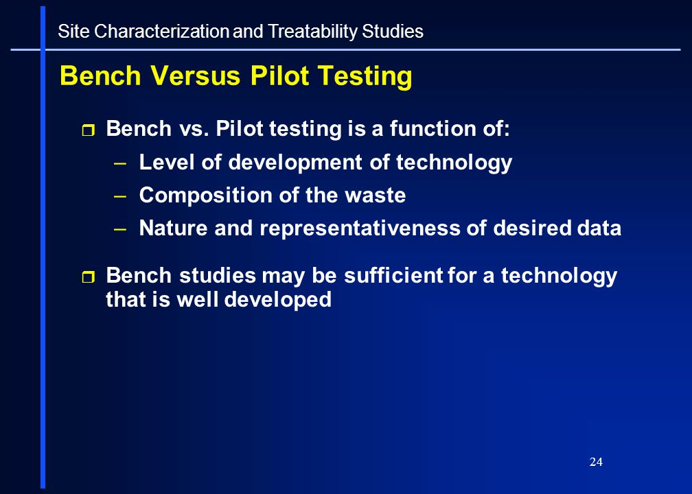 24 Bench Versus Pilot Testing Bench vs. Pilot testing is a function of: –Level of development of technology –Composition of the waste –Nature and repr