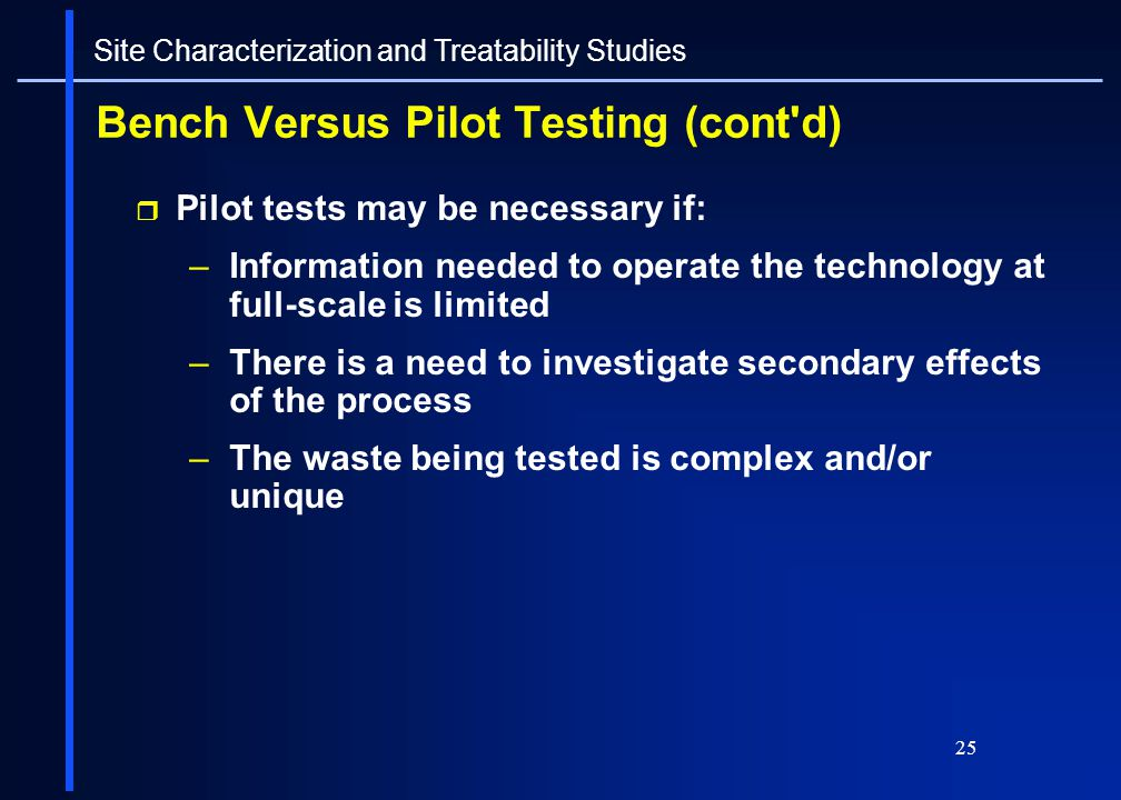 25 Bench Versus Pilot Testing (cont'd) Pilot tests may be necessary if: –Information needed to operate the technology at full-scale is limited –There