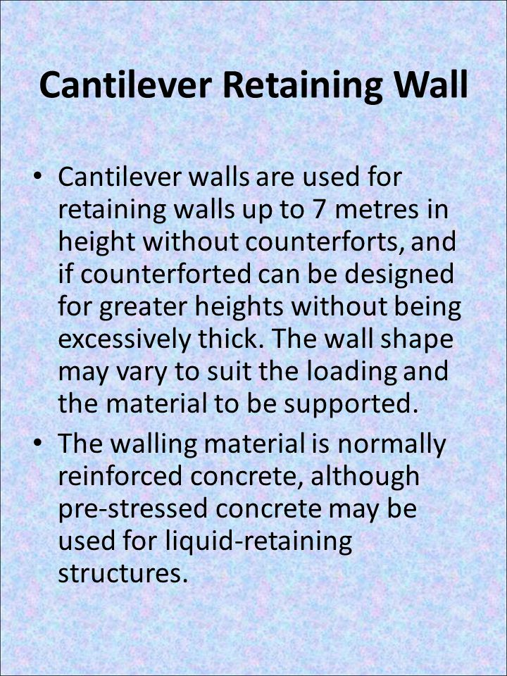Cantilever Retaining Wall Cantilever walls are used for retaining walls up to 7 metres in height without counterforts, and if counterforted can be designed for greater heights without being excessively thick.