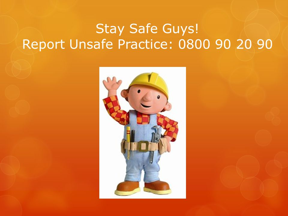 Stay Safe Guys! Report Unsafe Practice: 0800 90 20 90
