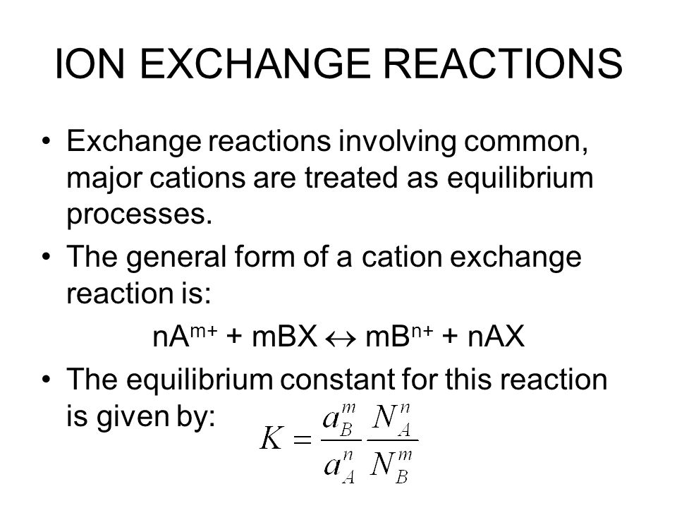 ION EXCHANGE REACTIONS Exchange reactions involving common, major cations are treated as equilibrium processes. The general form of a cation exchange