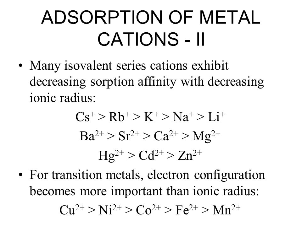ADSORPTION OF METAL CATIONS - II Many isovalent series cations exhibit decreasing sorption affinity with decreasing ionic radius: Cs + > Rb + > K + >