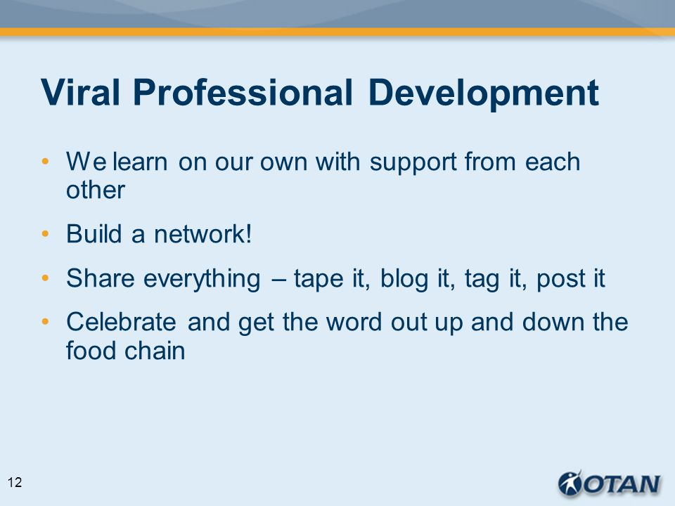 Viral Professional Development We learn on our own with support from each other Build a network! Share everything – tape it, blog it, tag it, post it