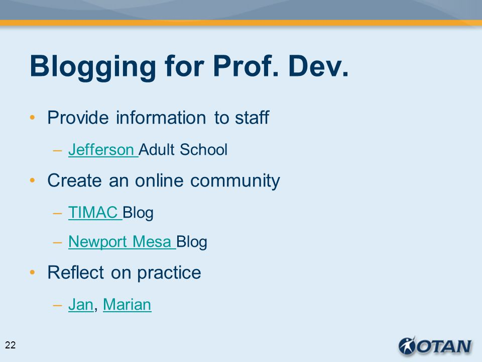 Blogging for Prof. Dev. Provide information to staff –Jefferson Adult SchoolJefferson Create an online community –TIMAC BlogTIMAC –Newport Mesa BlogNe