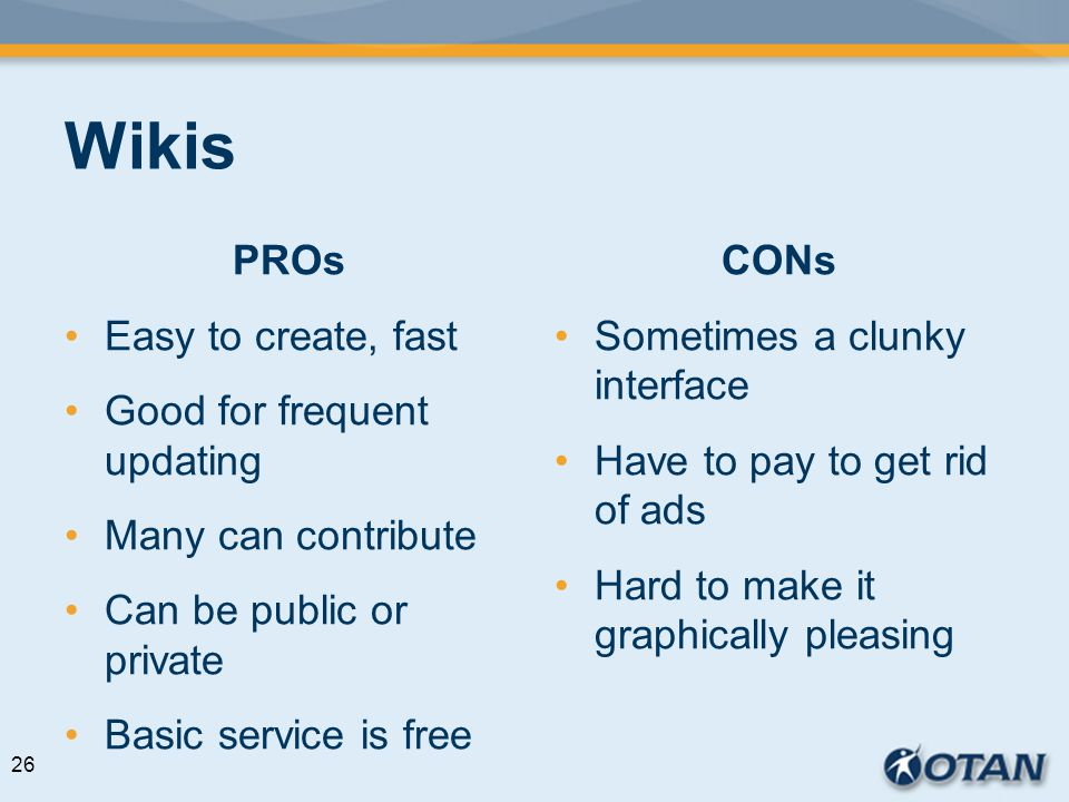 Wikis PROs Easy to create, fast Good for frequent updating Many can contribute Can be public or private Basic service is free CONs Sometimes a clunky