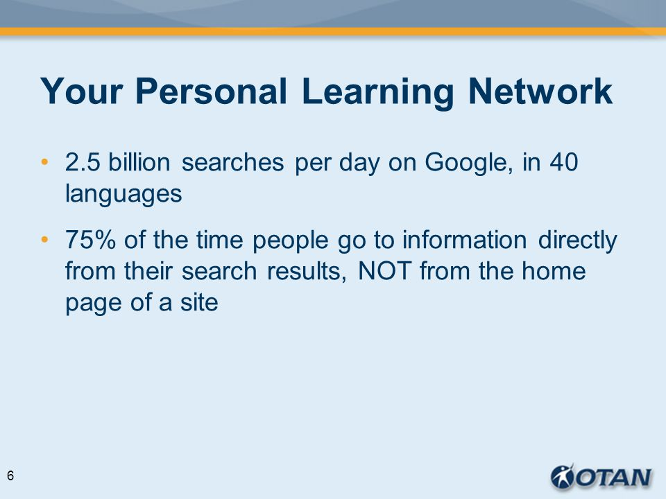 Your Personal Learning Network 2.5 billion searches per day on Google, in 40 languages 75% of the time people go to information directly from their search results, NOT from the home page of a site 6