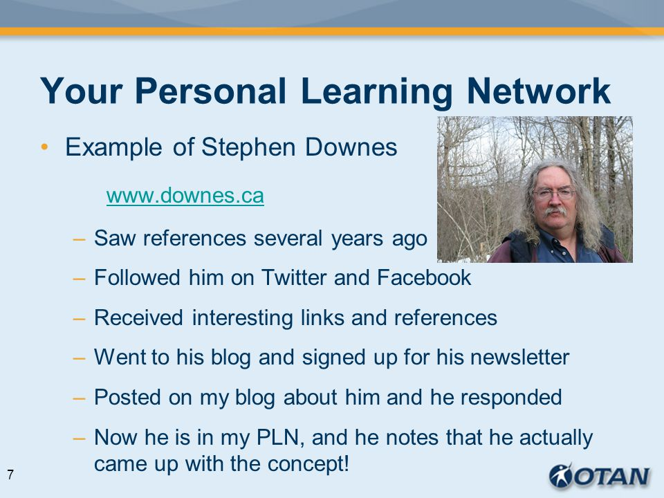 Your Personal Learning Network Example of Stephen Downes www.downes.ca –Saw references several years ago –Followed him on Twitter and Facebook –Received interesting links and references –Went to his blog and signed up for his newsletter –Posted on my blog about him and he responded –Now he is in my PLN, and he notes that he actually came up with the concept.