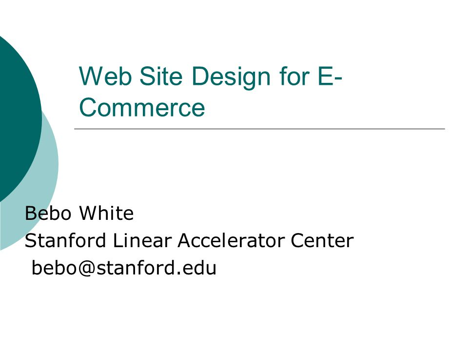 Web Site Design for E- Commerce Bebo White Stanford Linear Accelerator Center bebo@stanford.edu