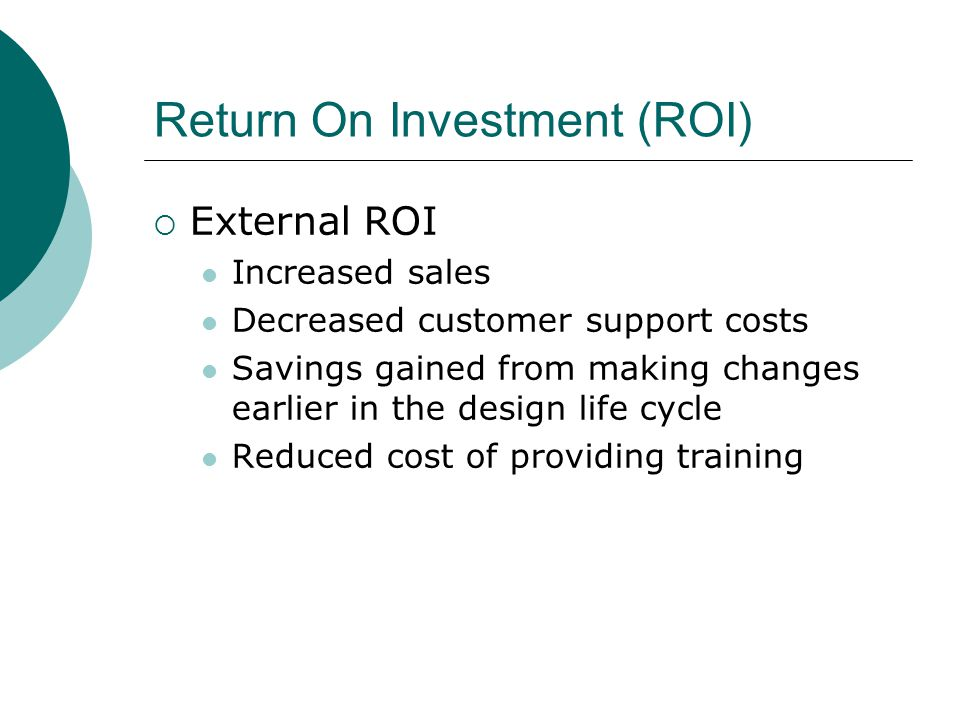 Return On Investment (ROI) External ROI Increased sales Decreased customer support costs Savings gained from making changes earlier in the design life cycle Reduced cost of providing training