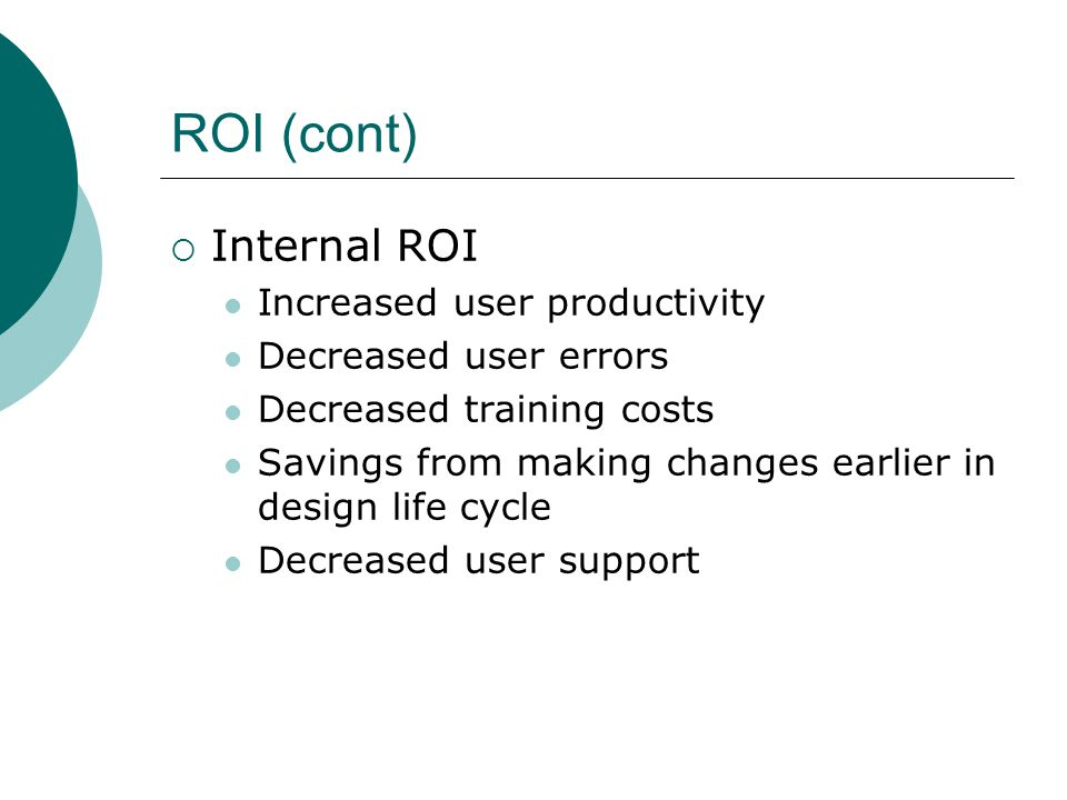 ROI (cont) Internal ROI Increased user productivity Decreased user errors Decreased training costs Savings from making changes earlier in design life cycle Decreased user support