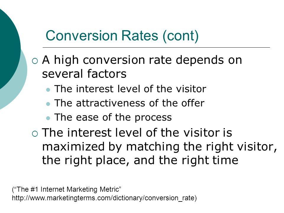 Conversion Rates (cont) A high conversion rate depends on several factors The interest level of the visitor The attractiveness of the offer The ease of the process The interest level of the visitor is maximized by matching the right visitor, the right place, and the right time (The #1 Internet Marketing Metric http://www.marketingterms.com/dictionary/conversion_rate)