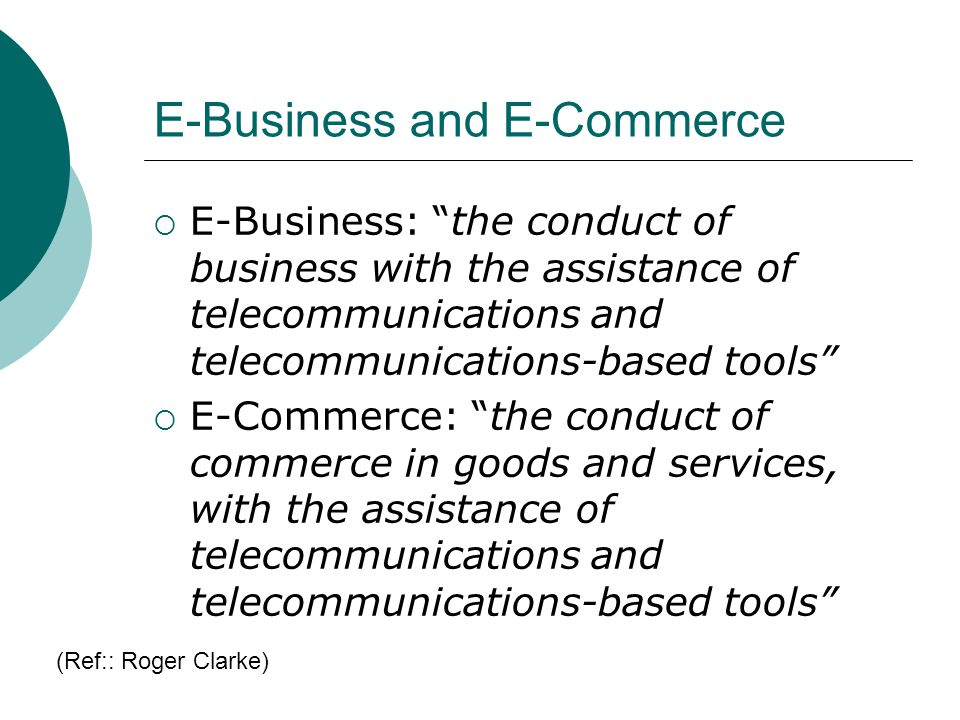 E-Business and E-Commerce E-Business: the conduct of business with the assistance of telecommunications and telecommunications-based tools E-Commerce: the conduct of commerce in goods and services, with the assistance of telecommunications and telecommunications-based tools (Ref:: Roger Clarke)