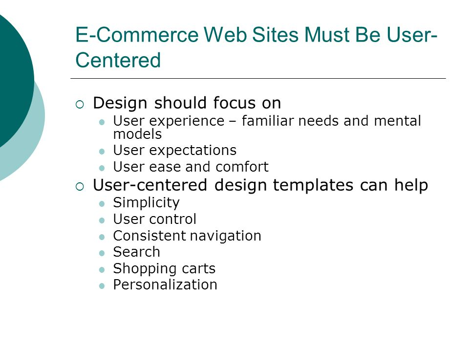 E-Commerce Web Sites Must Be User- Centered Design should focus on User experience – familiar needs and mental models User expectations User ease and comfort User-centered design templates can help Simplicity User control Consistent navigation Search Shopping carts Personalization