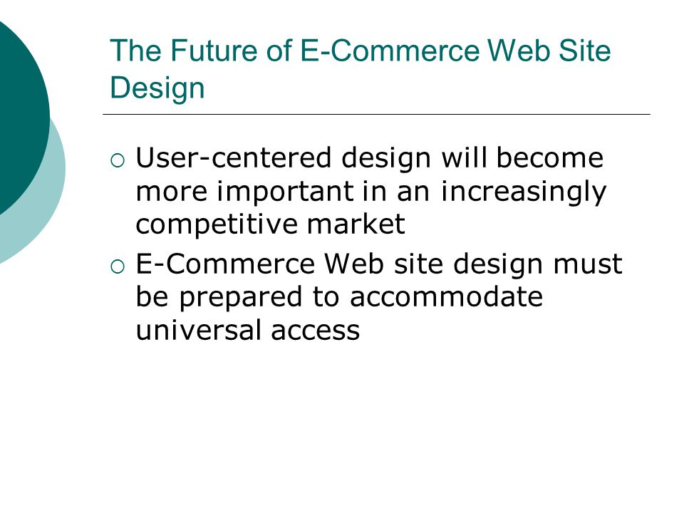The Future of E-Commerce Web Site Design User-centered design will become more important in an increasingly competitive market E-Commerce Web site design must be prepared to accommodate universal access