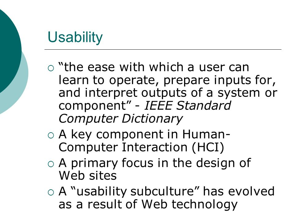 Usability the ease with which a user can learn to operate, prepare inputs for, and interpret outputs of a system or component - IEEE Standard Computer Dictionary A key component in Human- Computer Interaction (HCI) A primary focus in the design of Web sites A usability subculture has evolved as a result of Web technology